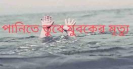 কালিয়াকৈরে পানিতে ডুবে যুবকের মৃত্যু